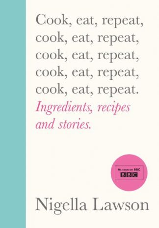 Cook, Eat, Repeat: Ingredients, recipes and stories. - Nigella Lawson
